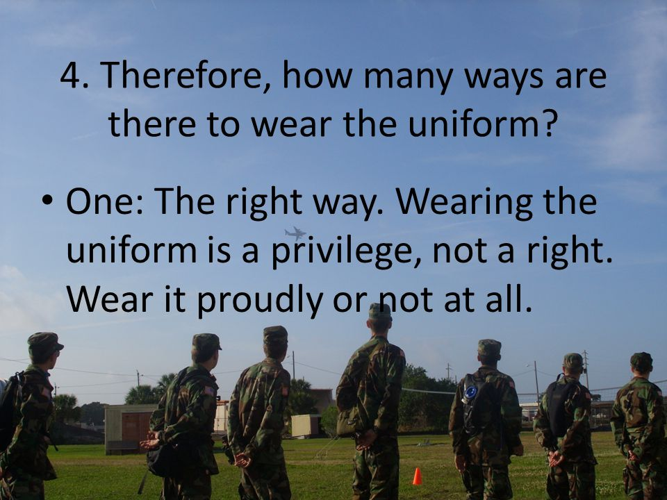 4. Therefore, how many ways are there to wear the uniform? One: The right way. Wearing the uniform is a privilege, not a right. Wear it proudly or not