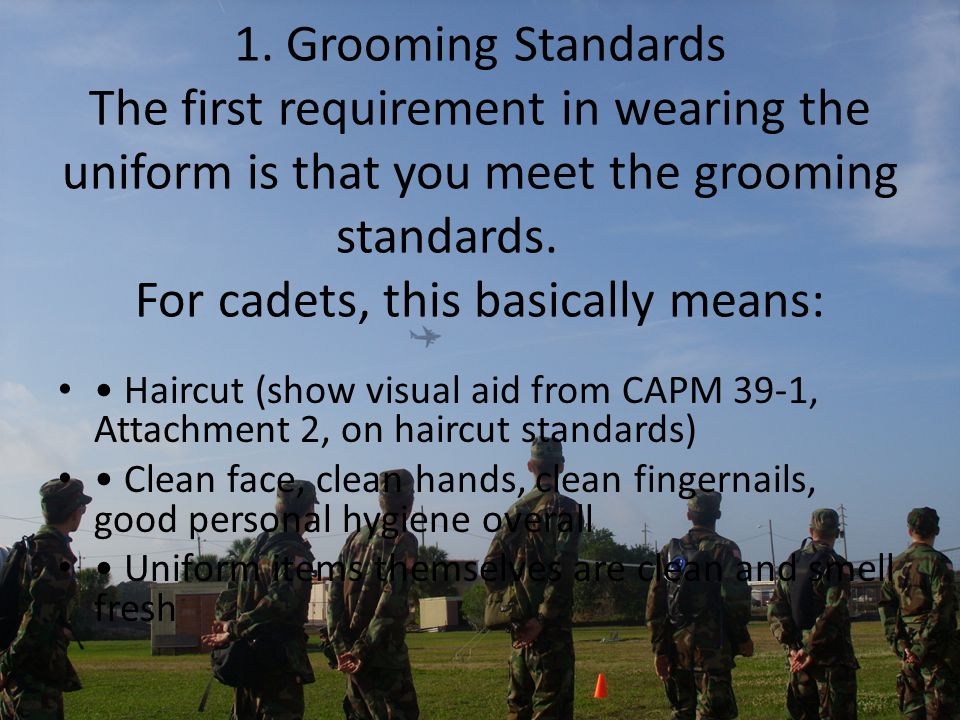 1. Grooming Standards The first requirement in wearing the uniform is that you meet the grooming standards. For cadets, this basically means: Haircut