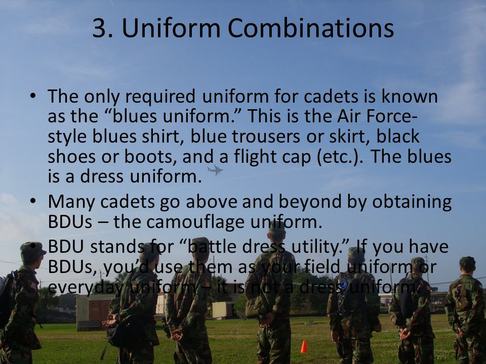 "3. Uniform Combinations The only required uniform for cadets is known as the ""blues uniform."" This is the Air Force- style blues shirt, blue trousers"