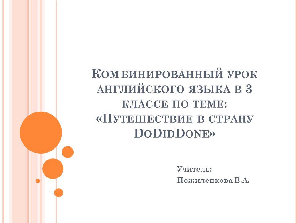 К ОМБИНИРОВАННЫЙ УРОК АНГЛИЙСКОГО ЯЗЫКА В 3 КЛАССЕ ПО ТЕМЕ : «П УТЕШЕСТВИЕ В СТРАНУ D O D ID D ONE » Учитель: Пожиленкова В.А.