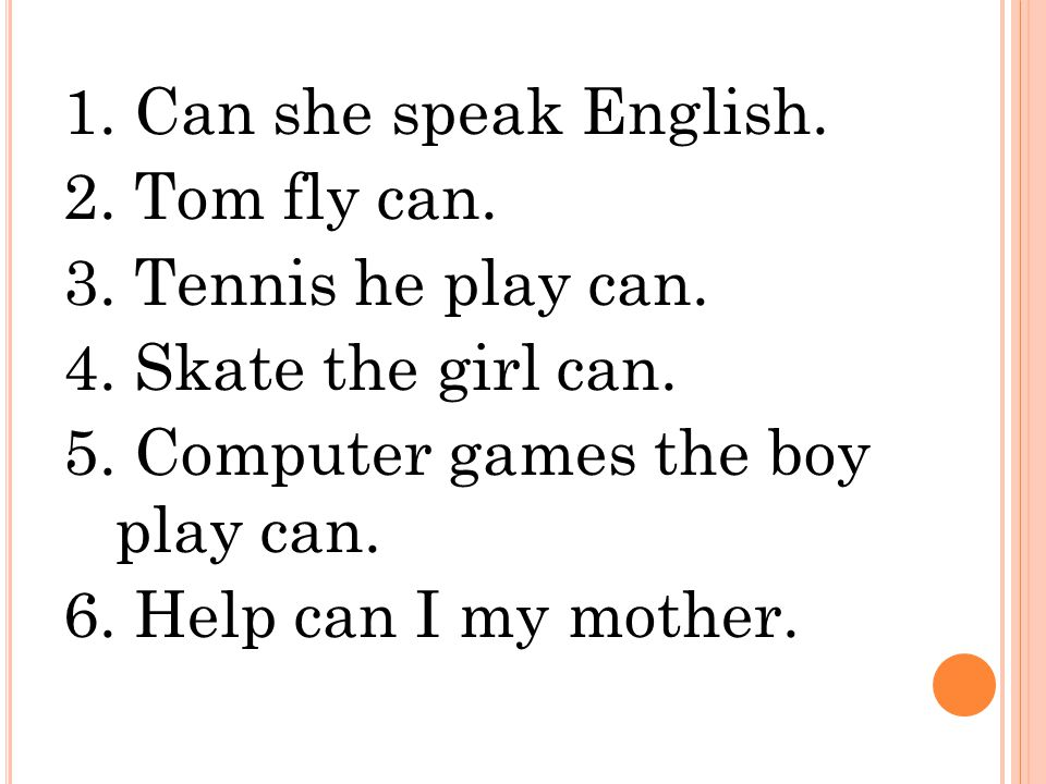 1. Can she speak English. 2. Tom fly can. 3. Tennis he play can. 4. Skate the girl can. 5. Computer games the boy play can. 6. Help can I my mother.