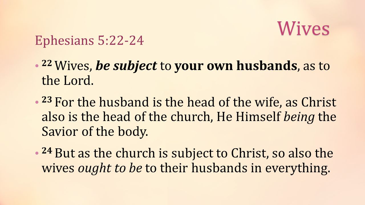 Ephesians 5:22-24 22 Wives, be subject to your own husbands, as to the Lord.