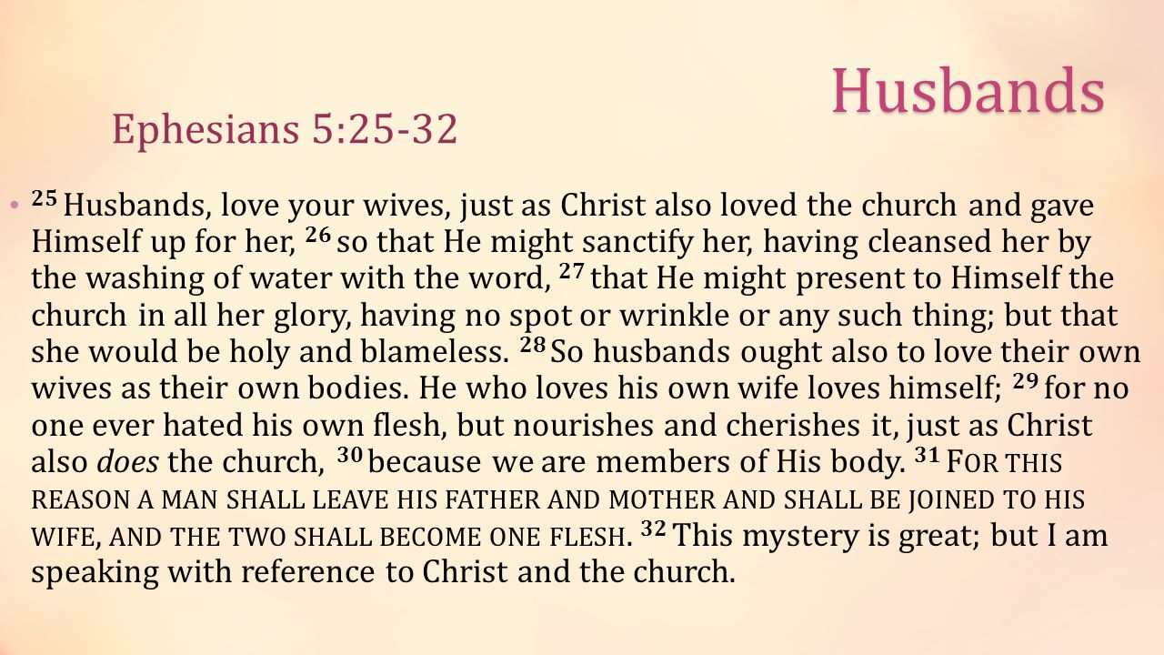 25 Husbands, love your wives, just as Christ also loved the church and gave Himself up for her, 26 so that He might sanctify her, having cleansed her by the washing of water with the word, 27 that He might present to Himself the church in all her glory, having no spot or wrinkle or any such thing; but that she would be holy and blameless.