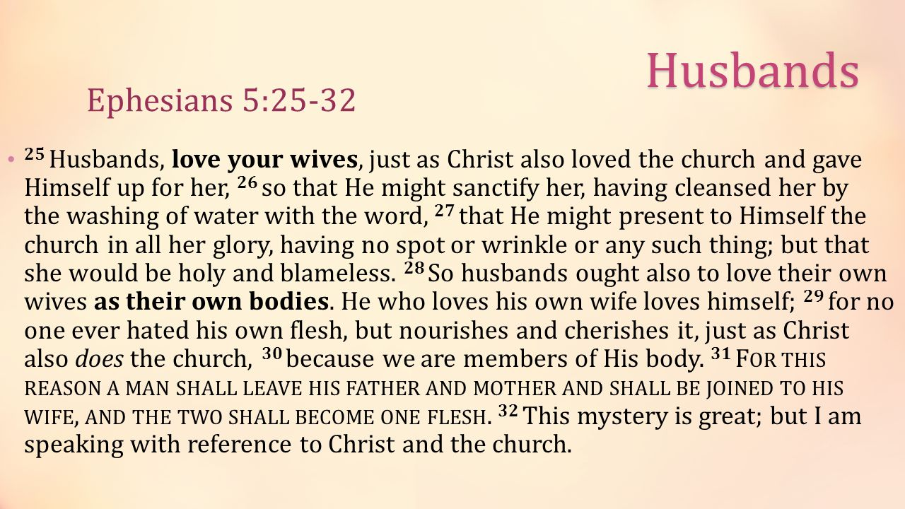 Ephesians 5:25-32 25 Husbands, love your wives, just as Christ also loved the church and gave Himself up for her, 26 so that He might sanctify her, having cleansed her by the washing of water with the word, 27 that He might present to Himself the church in all her glory, having no spot or wrinkle or any such thing; but that she would be holy and blameless.