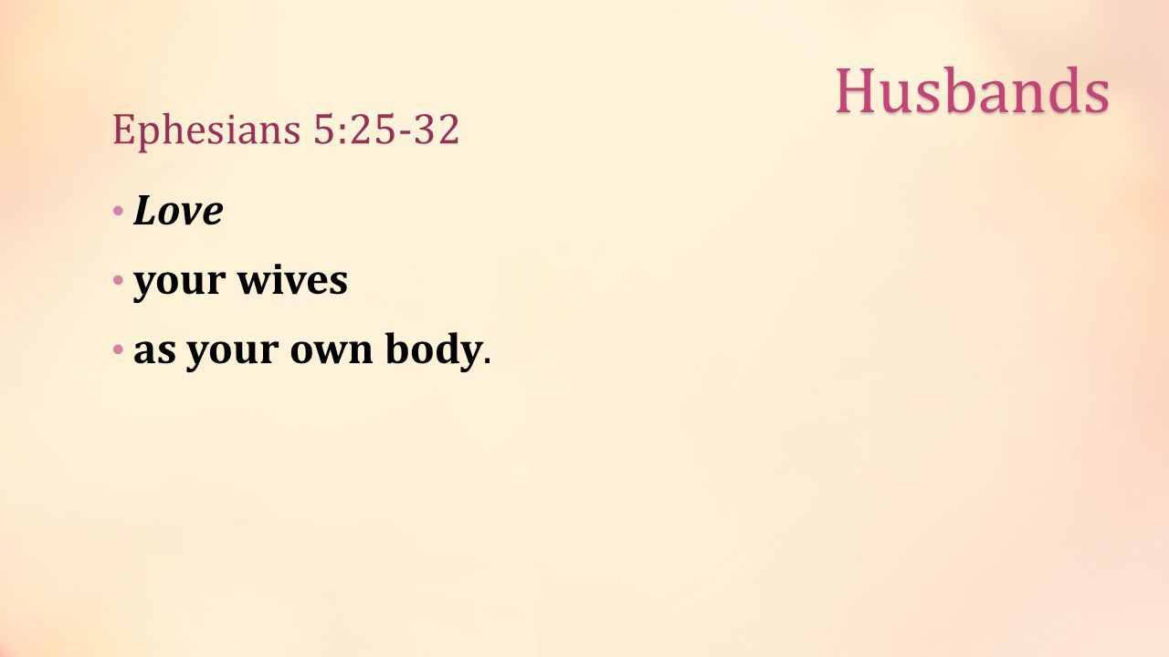 Ephesians 5:25-32 Love your wives as your own body. Husbands