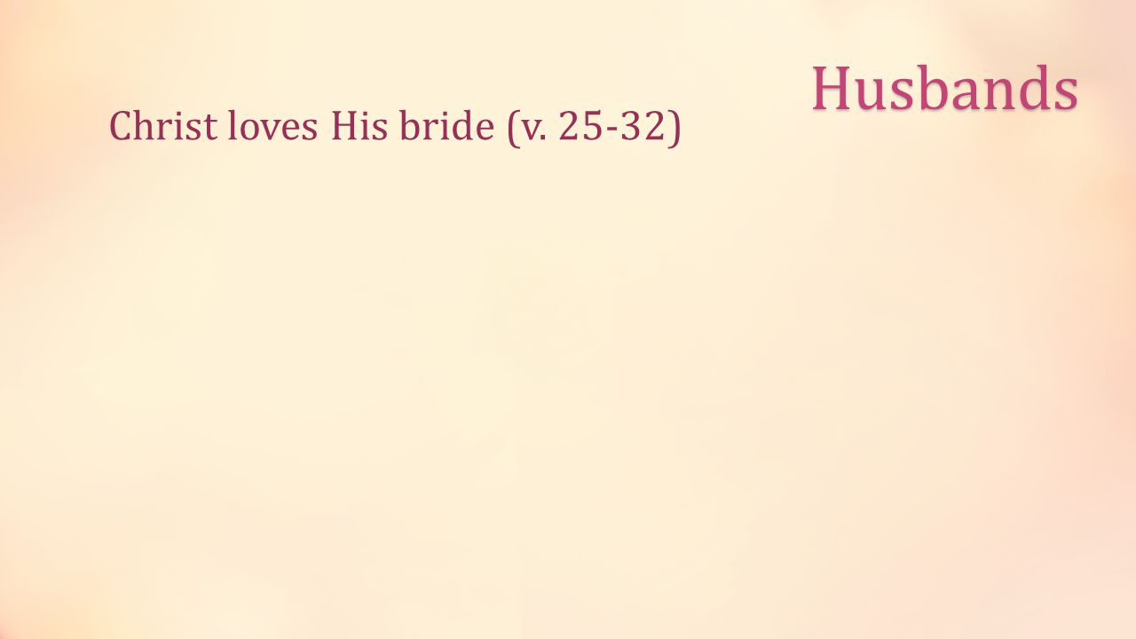 Husbands Christ loves His bride (v. 25-32)