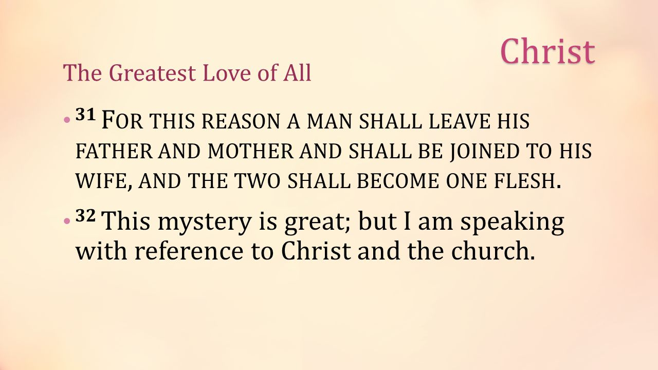 The Greatest Love of All 31 F OR THIS REASON A MAN SHALL LEAVE HIS FATHER AND MOTHER AND SHALL BE JOINED TO HIS WIFE, AND THE TWO SHALL BECOME ONE FLESH.