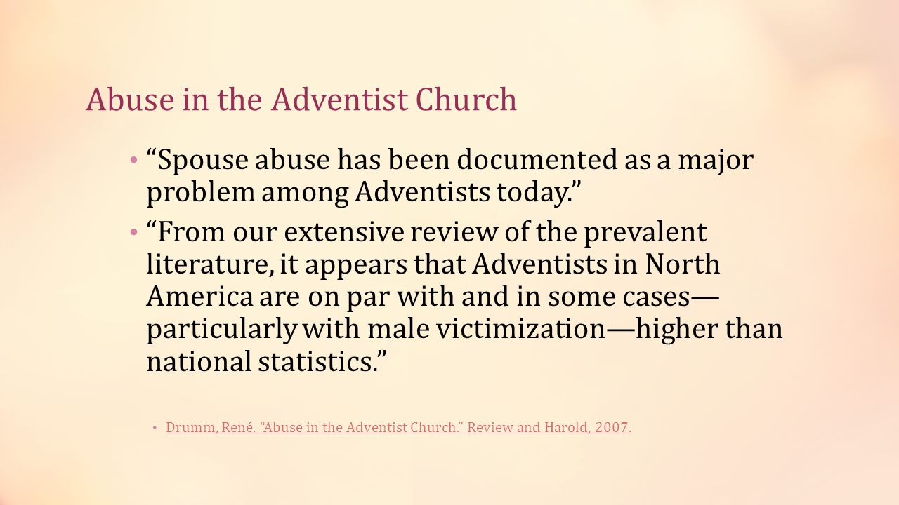 Abuse in the Adventist Church Spouse abuse has been documented as a major problem among Adventists today. From our extensive review of the prevalent literature, it appears that Adventists in North America are on par with and in some cases— particularly with male victimization—higher than national statistics. Drumm, René.
