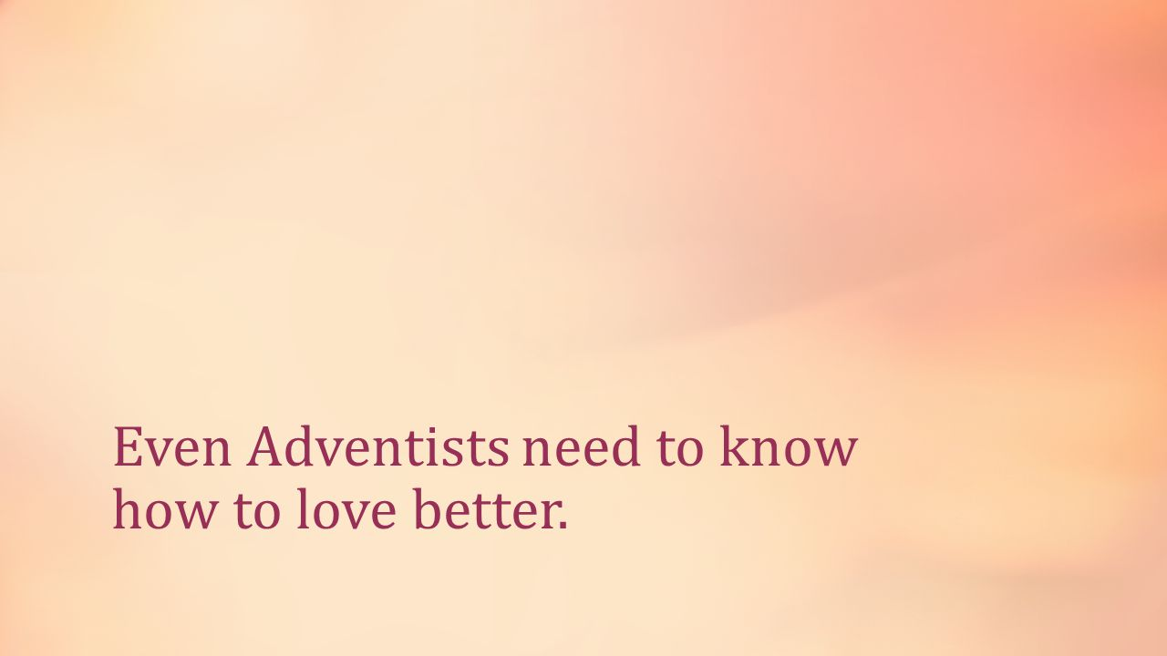 Even Adventists need to know how to love better.