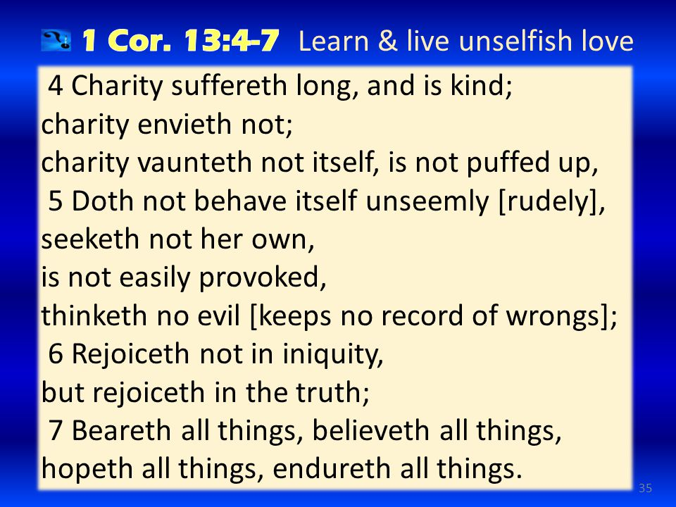35 4 Charity suffereth long, and is kind; charity envieth not; charity vaunteth not itself, is not puffed up, 5 Doth not behave itself unseemly [rudely], seeketh not her own, is not easily provoked, thinketh no evil [keeps no record of wrongs]; 6 Rejoiceth not in iniquity, but rejoiceth in the truth; 7 Beareth all things, believeth all things, hopeth all things, endureth all things.