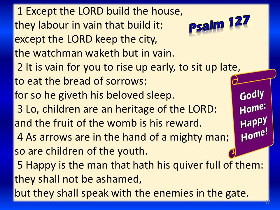1 Except the LORD build the house, they labour in vain that build it: except the LORD keep the city, the watchman waketh but in vain.