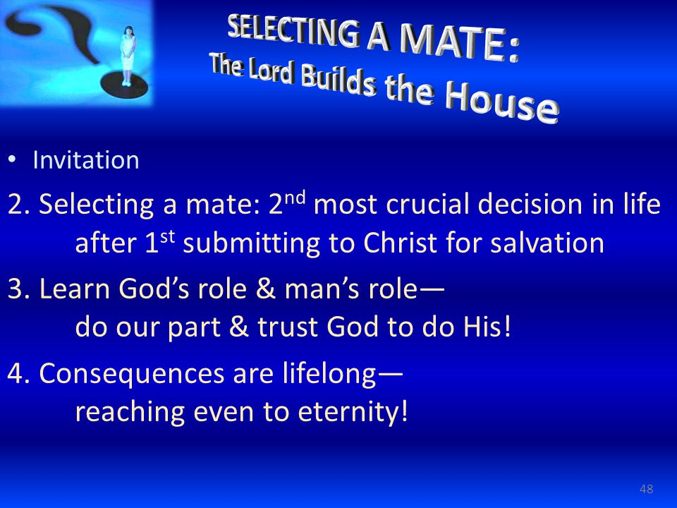 Invitation 2. Selecting a mate: 2 nd most crucial decision in life after 1 st submitting to Christ for salvation 3. Learn God's role & man's role— do