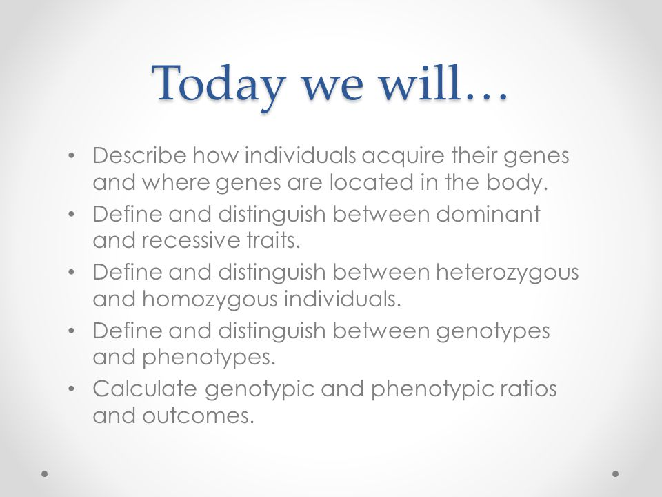 Today we will… Describe how individuals acquire their genes and where genes are located in the body.