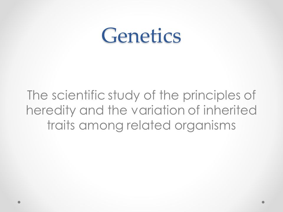 Genetics The scientific study of the principles of heredity and the variation of inherited traits among related organisms