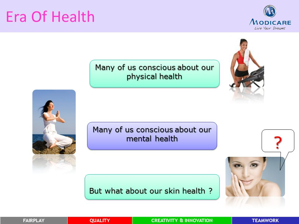 FAIRPLAYQUALITYCREATIVITY & INNOVATIONTEAMWORK Era Of Health Many of us conscious about our physical health Many of us conscious about our mental heal