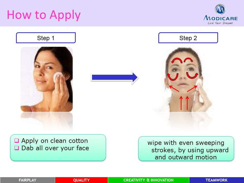 FAIRPLAYQUALITYCREATIVITY & INNOVATIONTEAMWORK How to Apply Step 1  Apply on clean cotton  Dab all over your face  Apply on clean cotton  Dab all