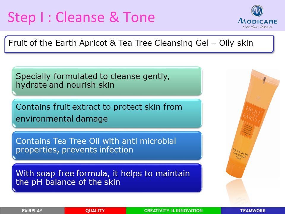 FAIRPLAYQUALITYCREATIVITY & INNOVATIONTEAMWORK Step I : Cleanse & Tone Fruit of the Earth Apricot & Tea Tree Cleansing Gel – Oily skin Specially formu
