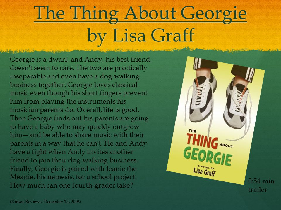 The Thing About Georgie by Lisa Graff 0:54 min trailer Georgie is a dwarf, and Andy, his best friend, doesn t seem to care.