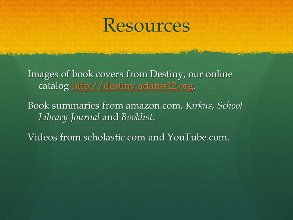 Resources Images of book covers from Destiny, our online catalog http://destiny.adams12.org. http://destiny.adams12.org Book summaries from amazon.com