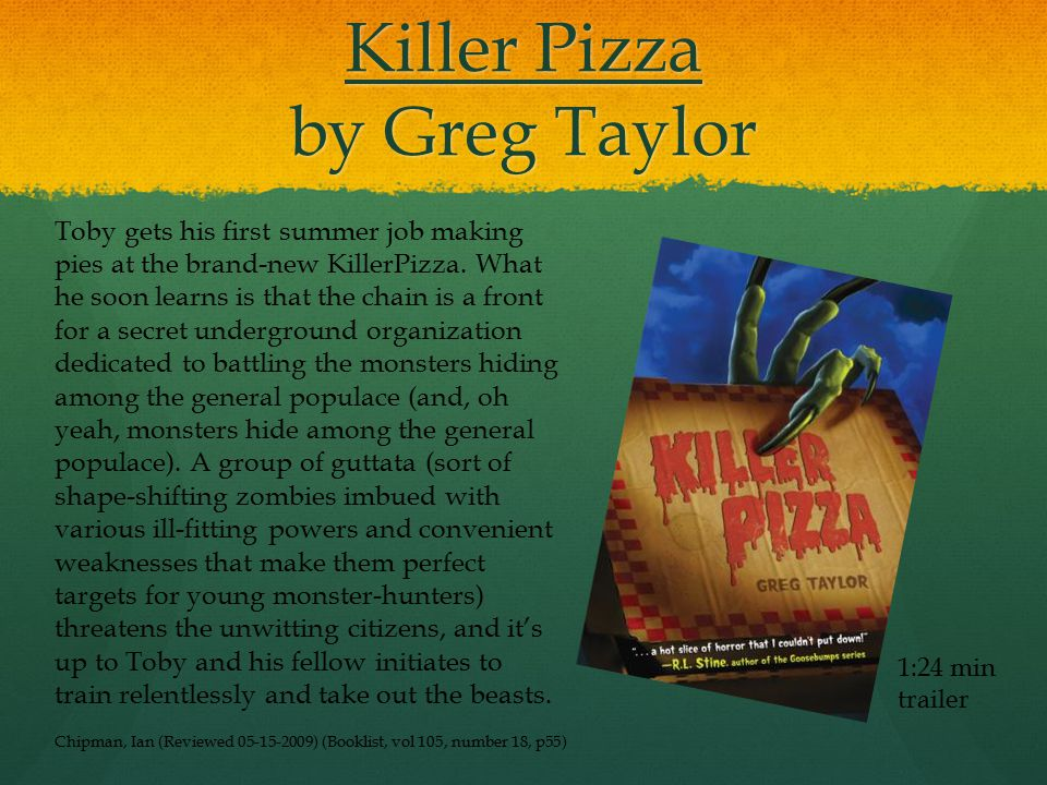 Killer Pizza by Greg Taylor 1:24 min trailer Toby gets his first summer job making pies at the brand-new KillerPizza.