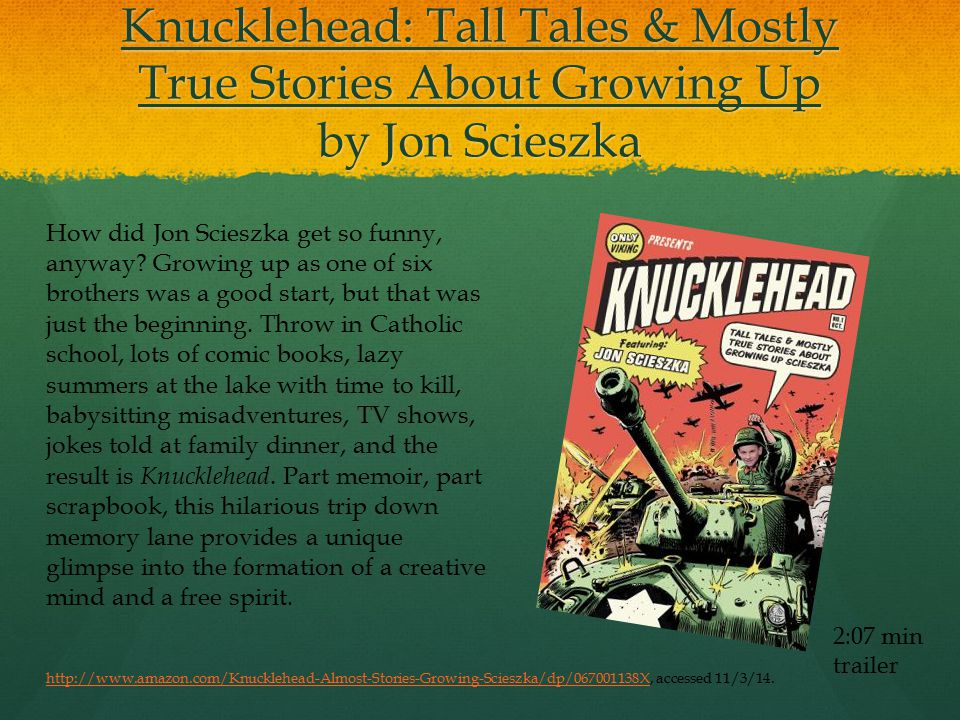 Knucklehead: Tall Tales & Mostly True Stories About Growing Up by Jon Scieszka 2:07 min trailer How did Jon Scieszka get so funny, anyway.