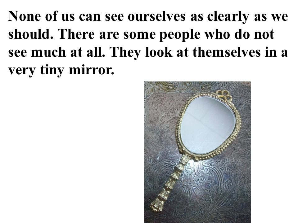 None of us can see ourselves as clearly as we should.