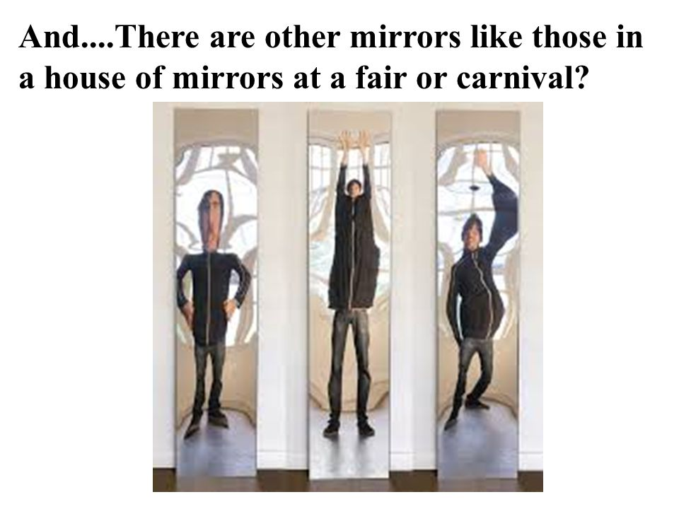 And....There are other mirrors like those in a house of mirrors at a fair or carnival