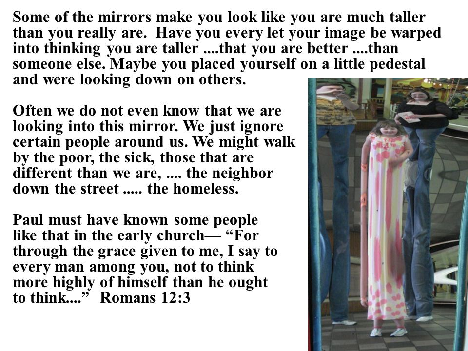 Some of the mirrors make you look like you are much taller than you really are.