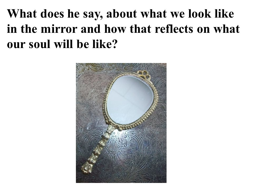 What does he say, about what we look like in the mirror and how that reflects on what our soul will be like