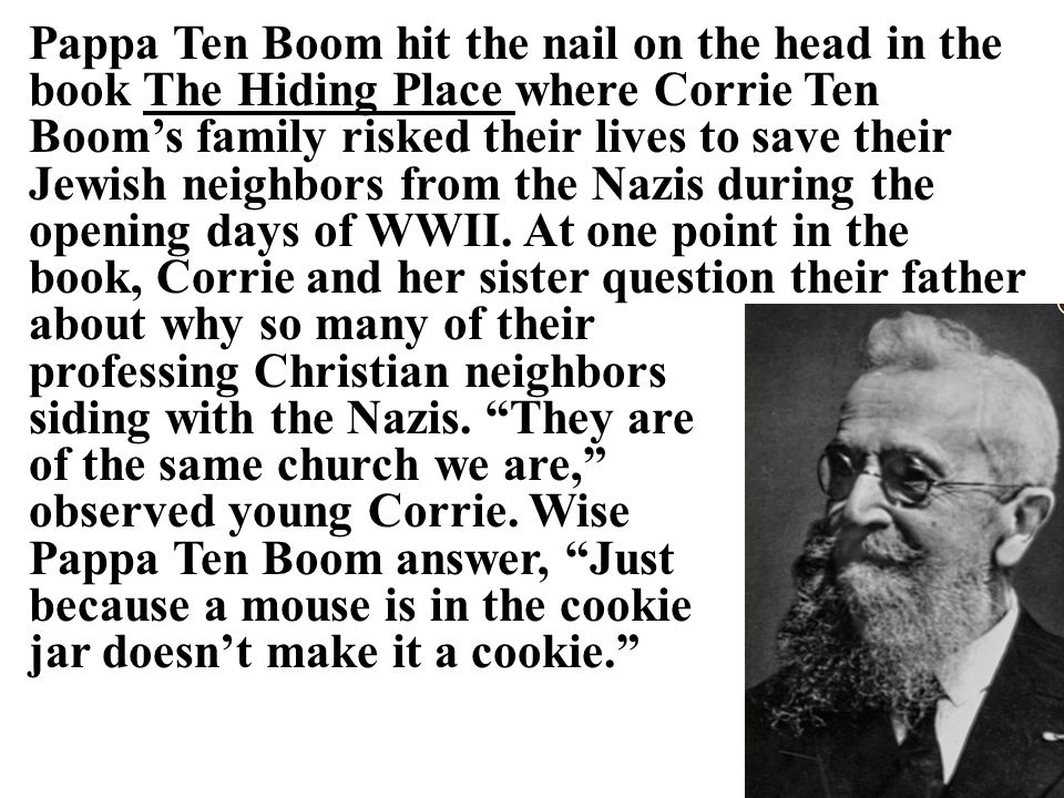 Pappa Ten Boom hit the nail on the head in the book The Hiding Place where Corrie Ten Boom's family risked their lives to save their Jewish neighbors from the Nazis during the opening days of WWII.
