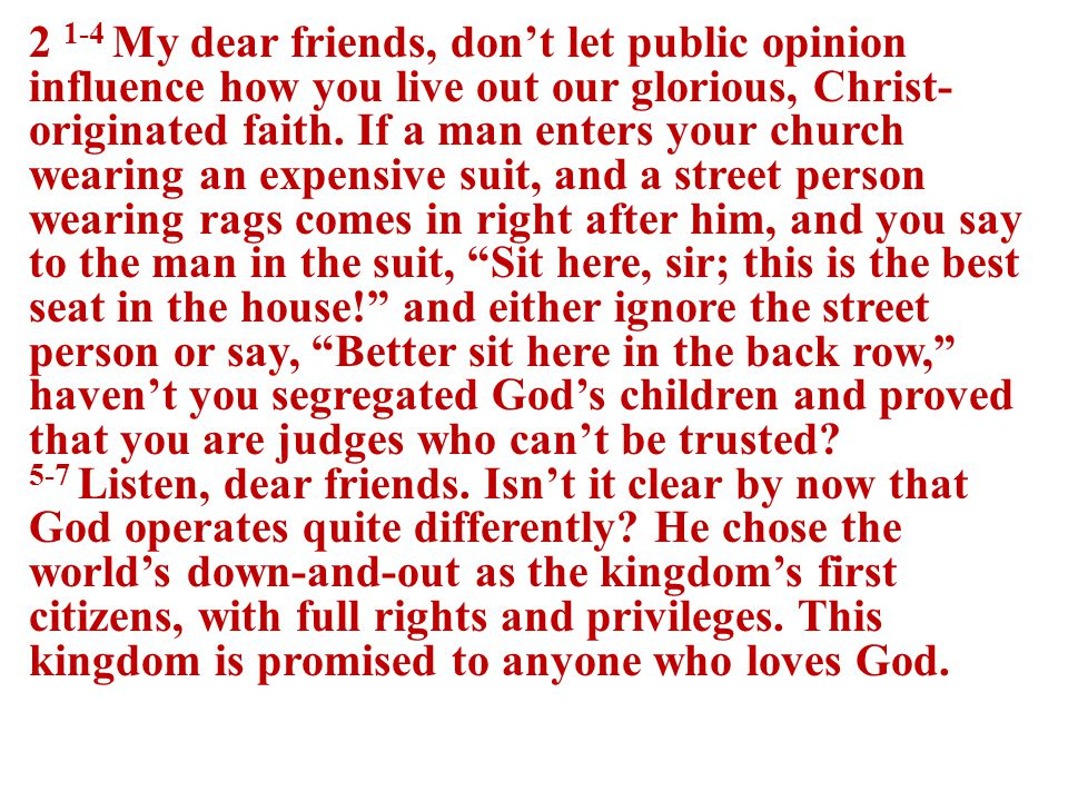 2 1-4 My dear friends, don't let public opinion influence how you live out our glorious, Christ- originated faith.