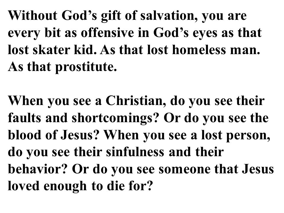 Without God's gift of salvation, you are every bit as offensive in God's eyes as that lost skater kid.