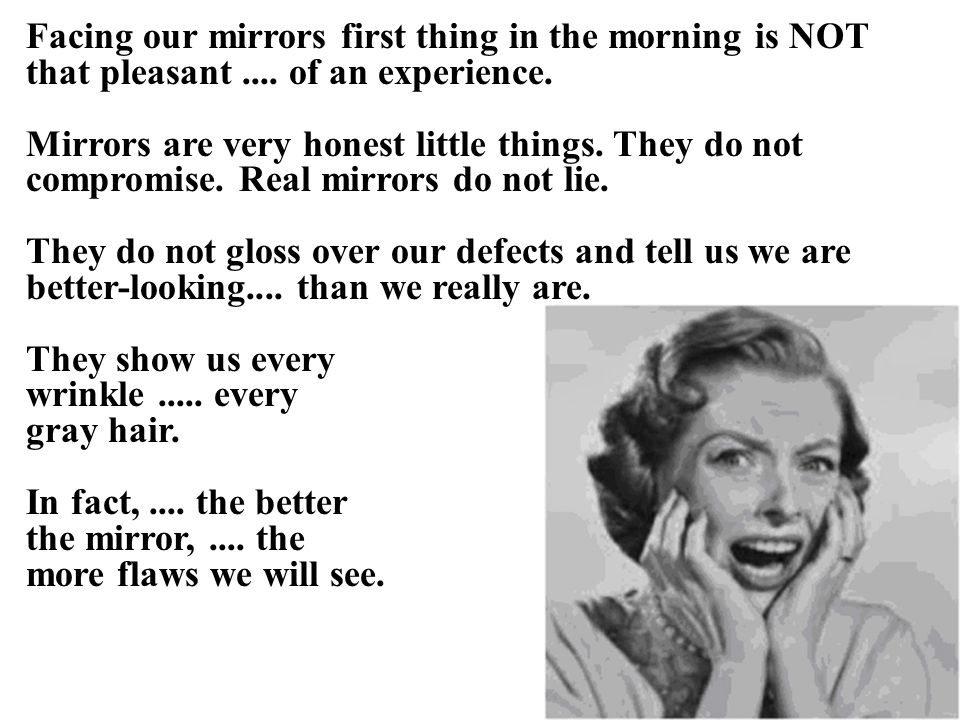 There are still others who look into a warped mirror and see themselves as much thinner than they really are.