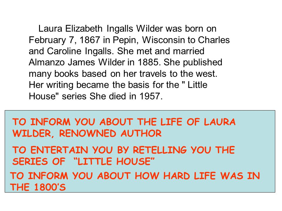Laura Elizabeth Ingalls Wilder was born on February 7, 1867 in Pepin, Wisconsin to Charles and Caroline Ingalls. She met and married Almanzo James Wil