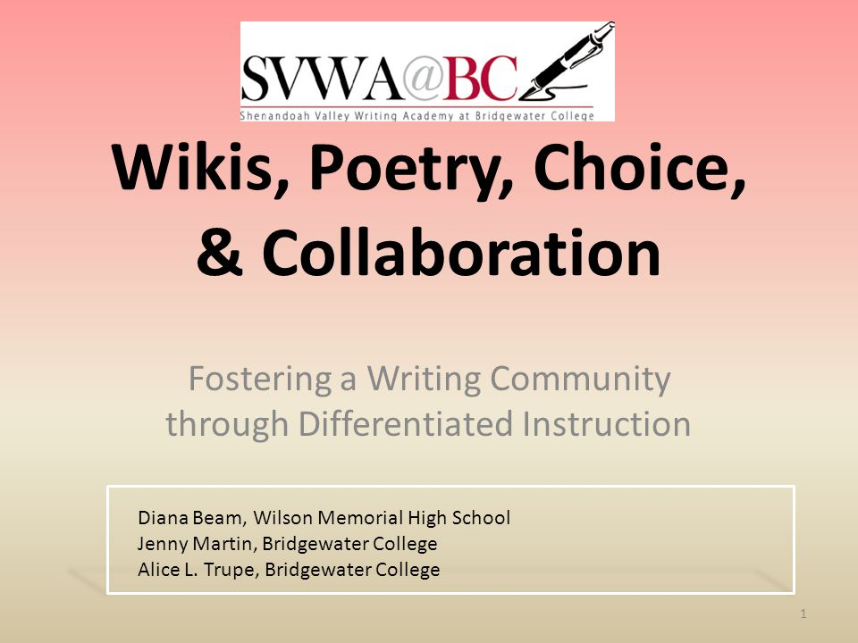 Wikis, Poetry, Choice, & Collaboration Fostering a Writing Community through Differentiated Instruction 1 Diana Beam, Wilson Memorial High School Jenny Martin, Bridgewater College Alice L.
