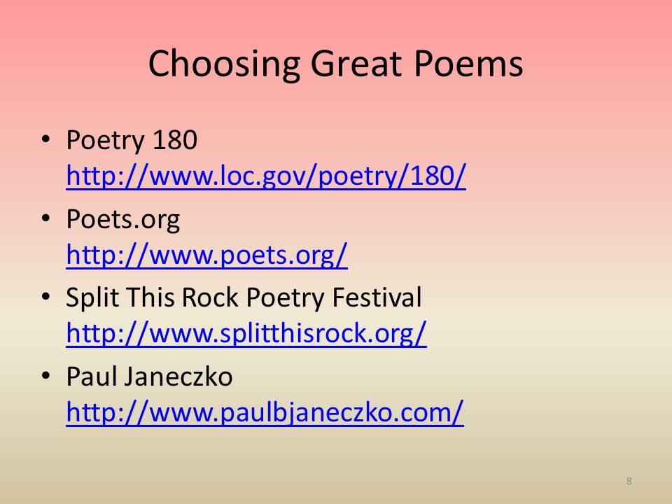 Choosing Great Poems Poetry 180 http://www.loc.gov/poetry/180/ http://www.loc.gov/poetry/180/ Poets.org http://www.poets.org/ http://www.poets.org/ Split This Rock Poetry Festival http://www.splitthisrock.org/ http://www.splitthisrock.org/ Paul Janeczko http://www.paulbjaneczko.com/ http://www.paulbjaneczko.com/ 8