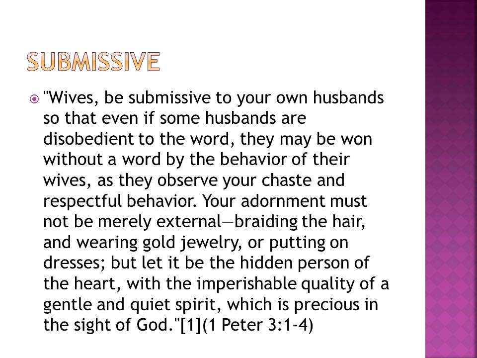  Wives, be submissive to your own husbands so that even if some husbands are disobedient to the word, they may be won without a word by the behavior of their wives, as they observe your chaste and respectful behavior.