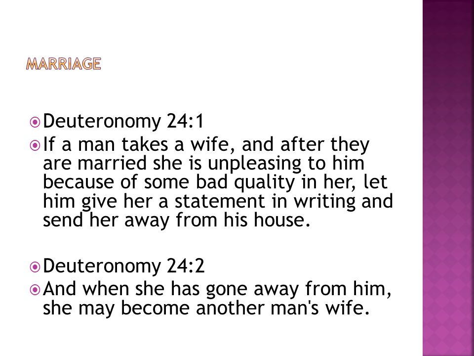  Deuteronomy 24:1  If a man takes a wife, and after they are married she is unpleasing to him because of some bad quality in her, let him give her a statement in writing and send her away from his house.