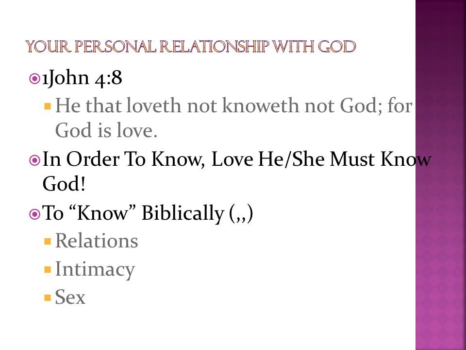 " 1John 4:8  He that loveth not knoweth not God; for God is love.  In Order To Know, Love He/She Must Know God!  To ""Know"" Biblically (,,)  Relati"