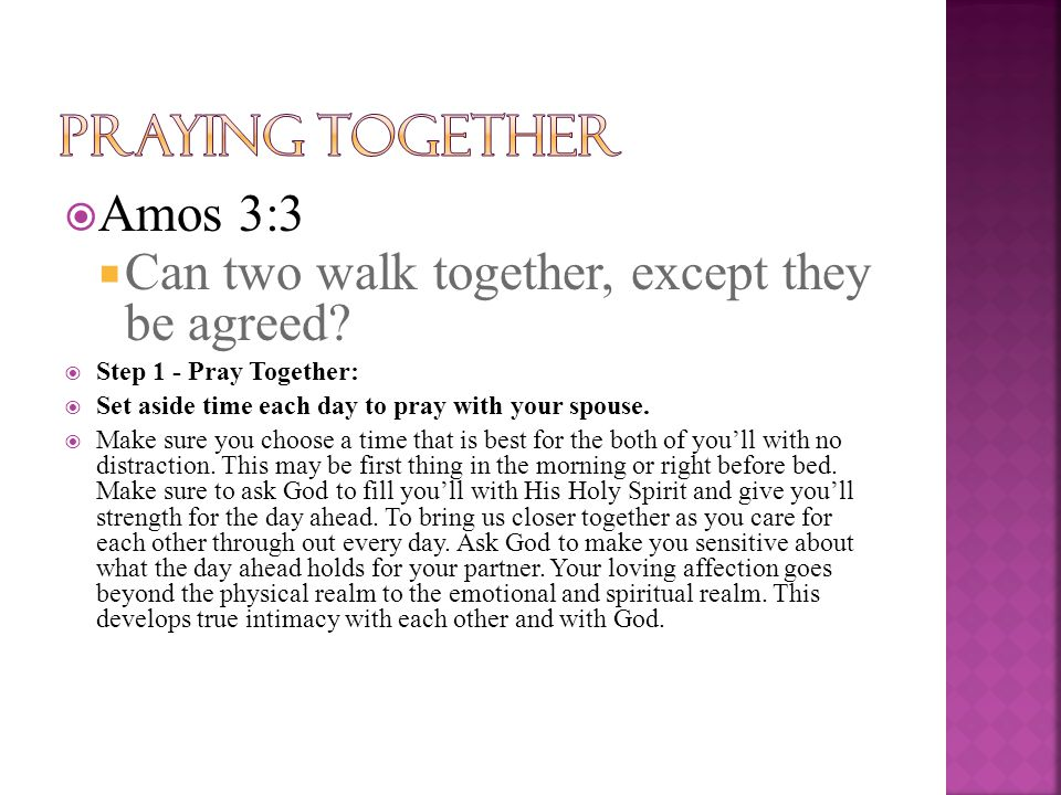  Amos 3:3  Can two walk together, except they be agreed?  Step 1 - Pray Together:  Set aside time each day to pray with your spouse.  Make sure y