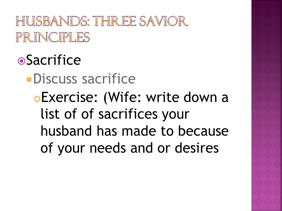  Sacrifice  Discuss sacrifice Exercise: (Wife: write down a list of of sacrifices your husband has made to because of your needs and or desires