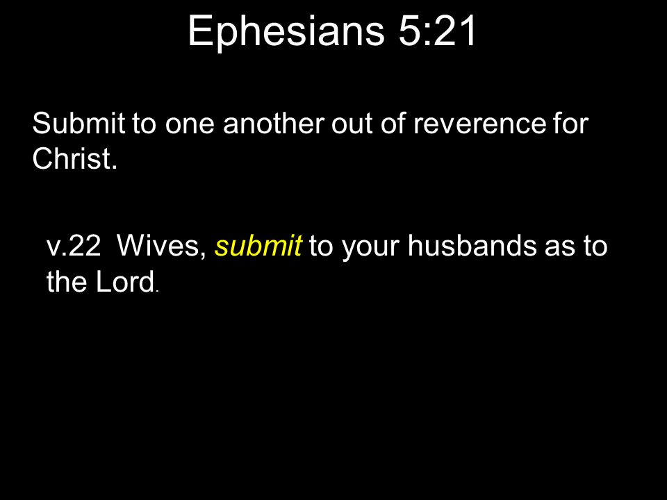 Ephesians 5:21 Submit to one another out of reverence for Christ. v.22 Wives, submit to your husbands as to the Lord.