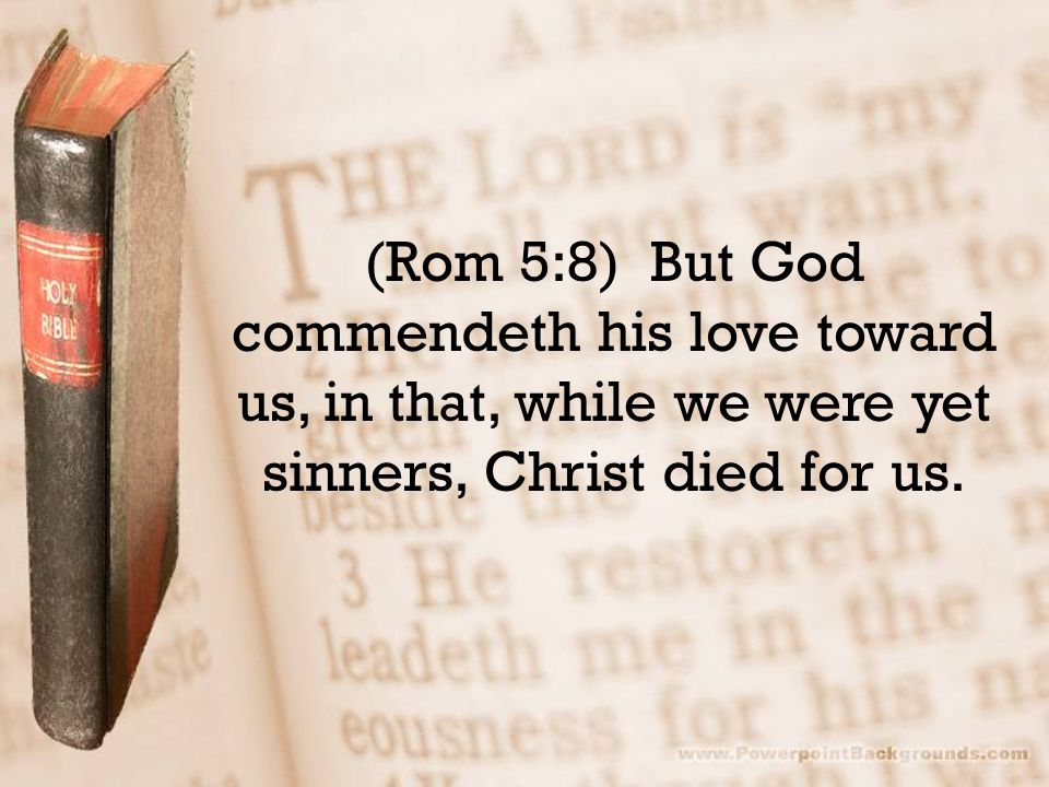 (Rom 5:8) But God commendeth his love toward us, in that, while we were yet sinners, Christ died for us.