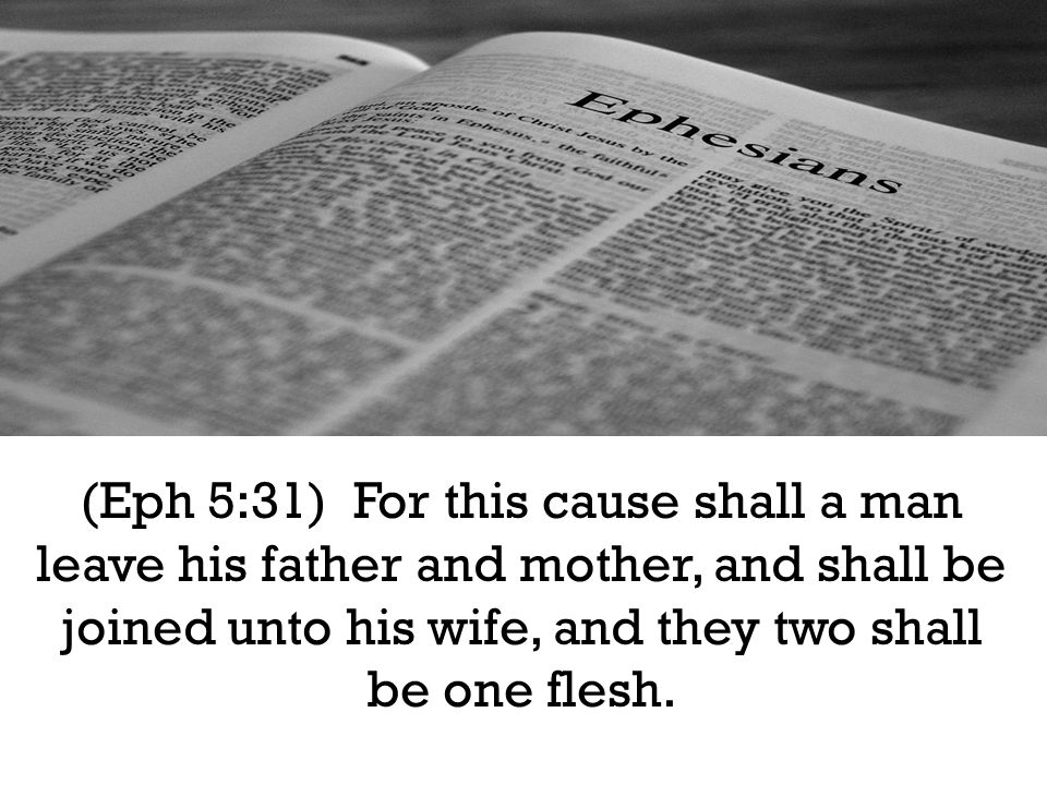 (Eph 5:31) For this cause shall a man leave his father and mother, and shall be joined unto his wife, and they two shall be one flesh.