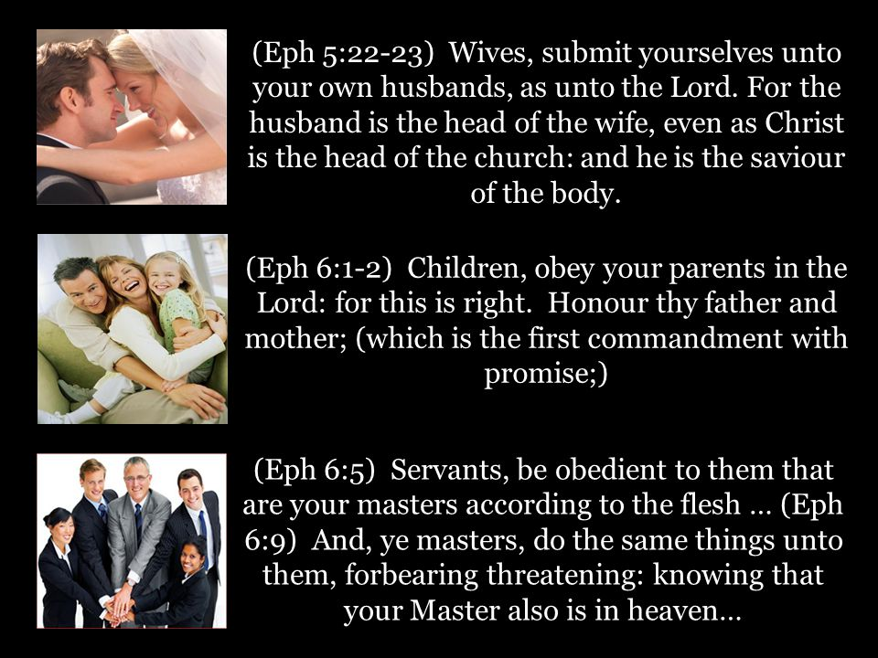 (Eph 5:22-23) Wives, submit yourselves unto your own husbands, as unto the Lord. For the husband is the head of the wife, even as Christ is the head o