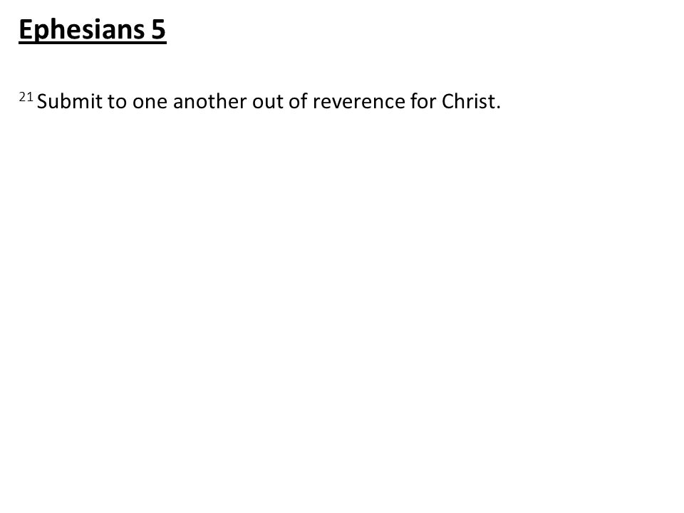 21 Submit to one another out of reverence for Christ. Ephesians 5