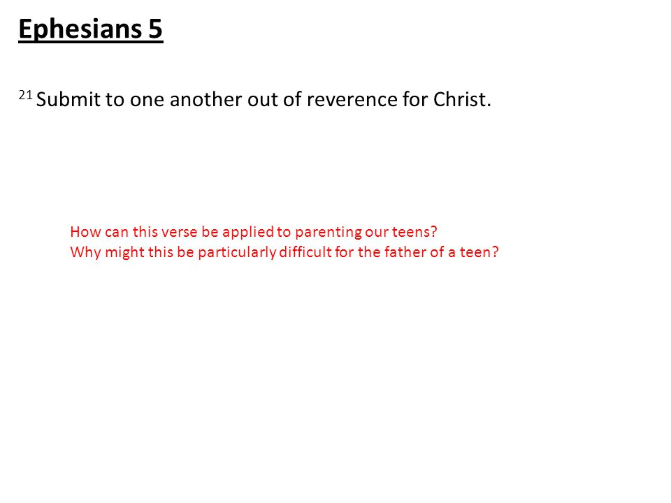 21 Submit to one another out of reverence for Christ. Ephesians 5 How can this verse be applied to parenting our teens? Why might this be particularly