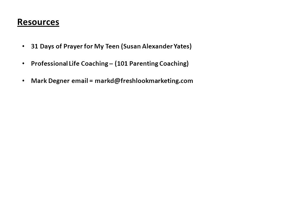Resources 31 Days of Prayer for My Teen (Susan Alexander Yates) Professional Life Coaching – (101 Parenting Coaching) Mark Degner email = markd@freshlookmarketing.com