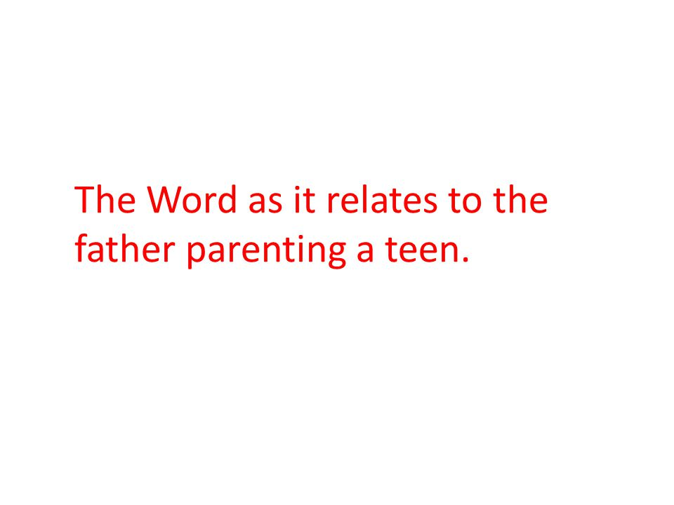 The Word as it relates to the father parenting a teen.