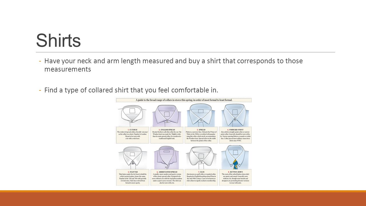 Shirts -Have your neck and arm length measured and buy a shirt that corresponds to those measurements -Find a type of collared shirt that you feel com